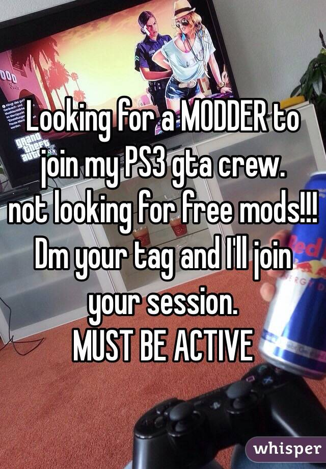 Looking for a MODDER to join my PS3 gta crew. not looking for free mods!!!   Dm your tag and I'll join your session.  MUST BE ACTIVE