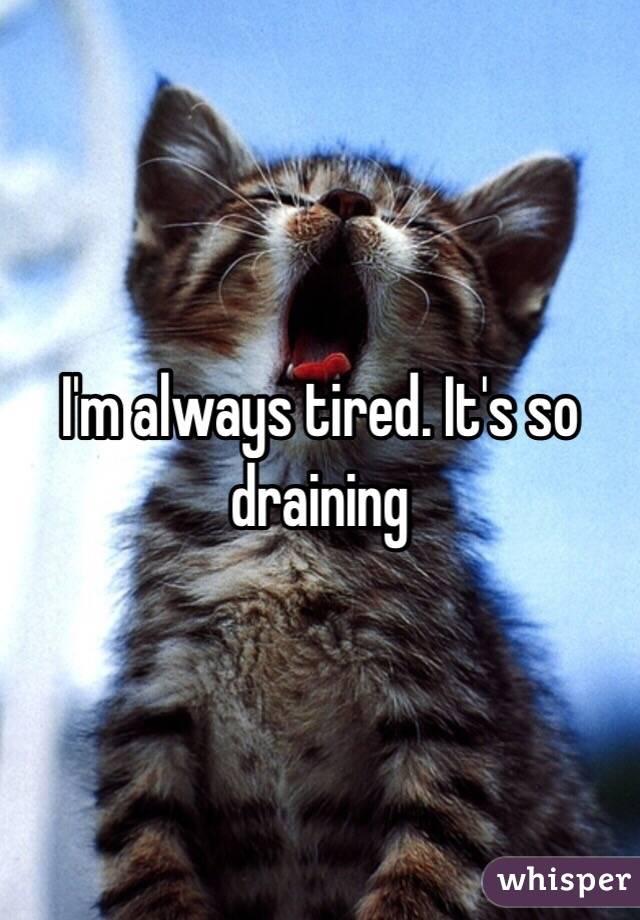 I'm always tired. It's so draining