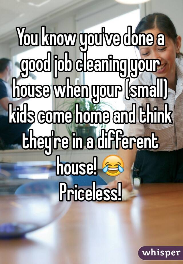 You know you've done a good job cleaning your house when your (small) kids come home and think they're in a different house! 😂 Priceless!