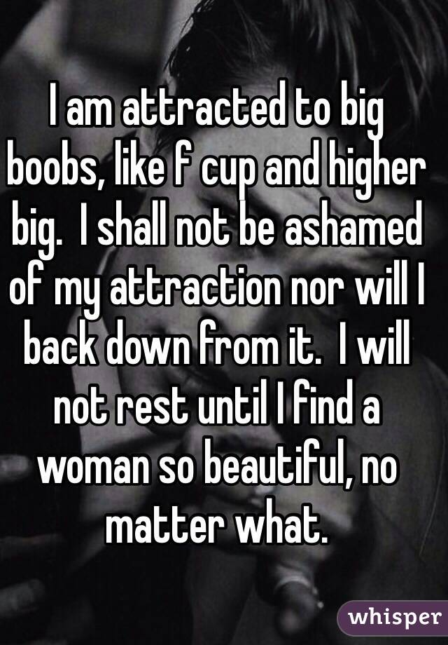 I am attracted to big boobs, like f cup and higher big.  I shall not be ashamed of my attraction nor will I back down from it.  I will not rest until I find a woman so beautiful, no matter what.