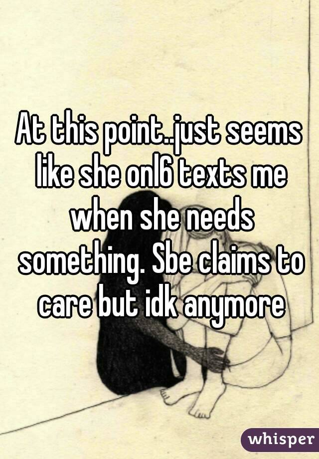 At this point..just seems like she onl6 texts me when she needs something. Sbe claims to care but idk anymore