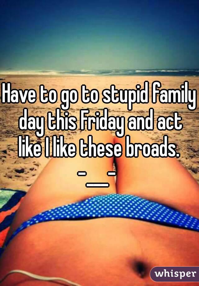 Have to go to stupid family day this Friday and act like I like these broads.  -___-
