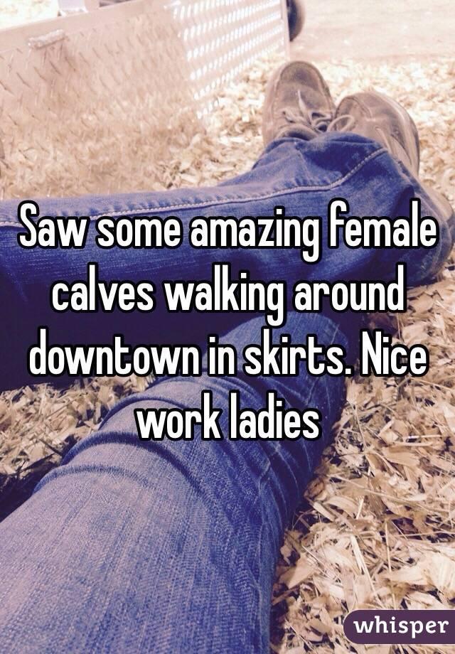 Saw some amazing female calves walking around downtown in skirts. Nice work ladies