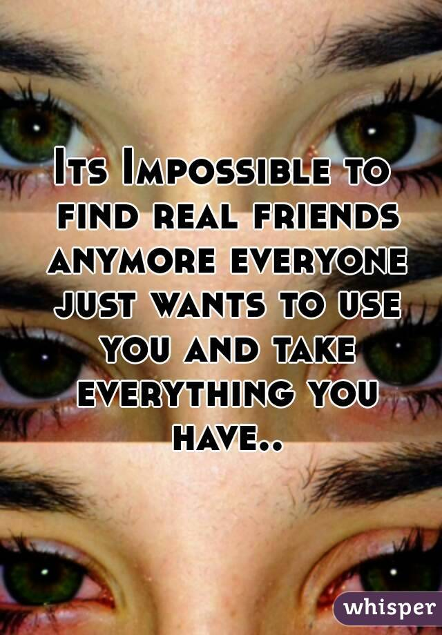 Its Impossible to find real friends anymore everyone just wants to use you and take everything you have..