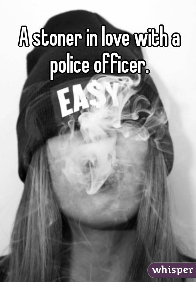 A stoner in love with a police officer.