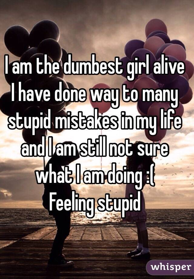 I am the dumbest girl alive I have done way to many stupid mistakes in my life and I am still not sure what I am doing :(  Feeling stupid