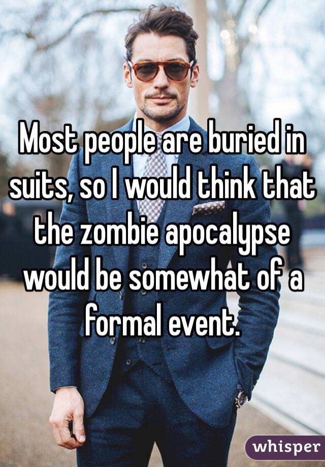 Most people are buried in suits, so I would think that the zombie apocalypse would be somewhat of a formal event.