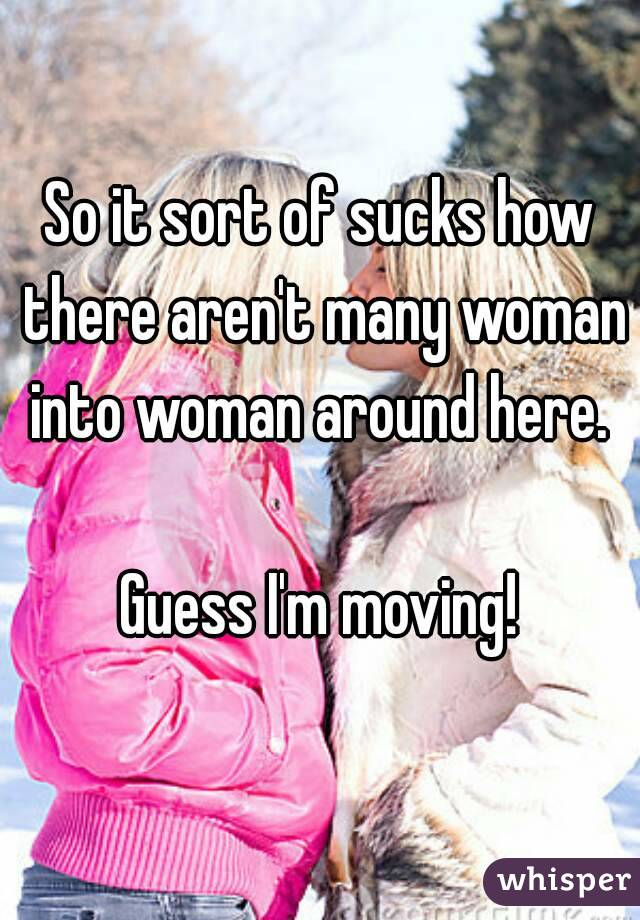 So it sort of sucks how there aren't many woman into woman around here.   Guess I'm moving!