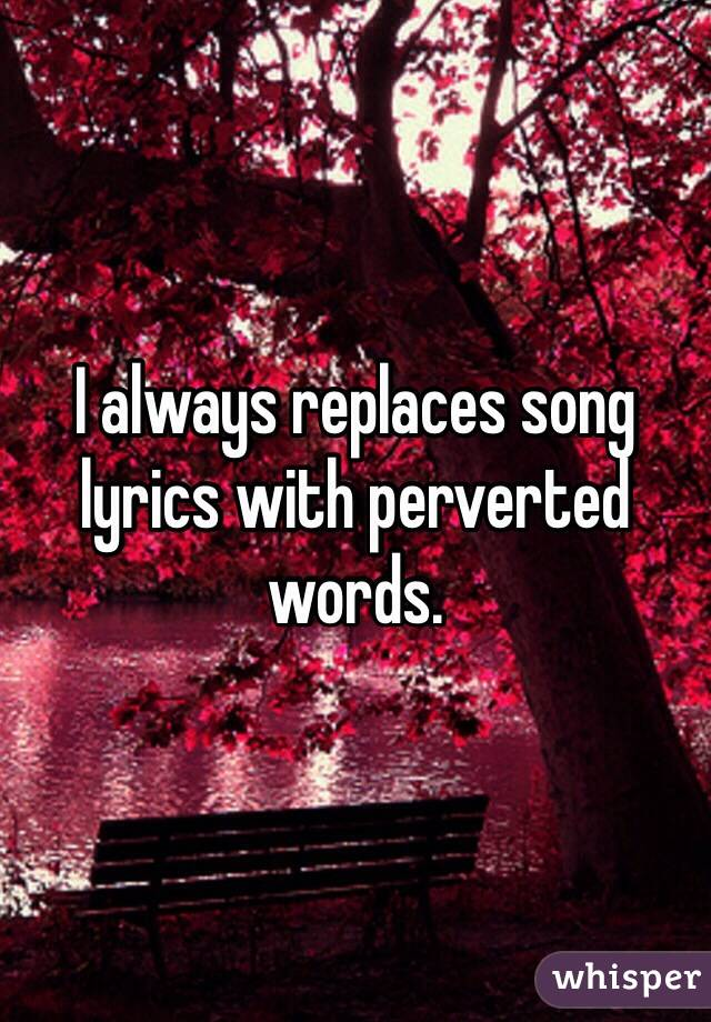 I always replaces song lyrics with perverted words.