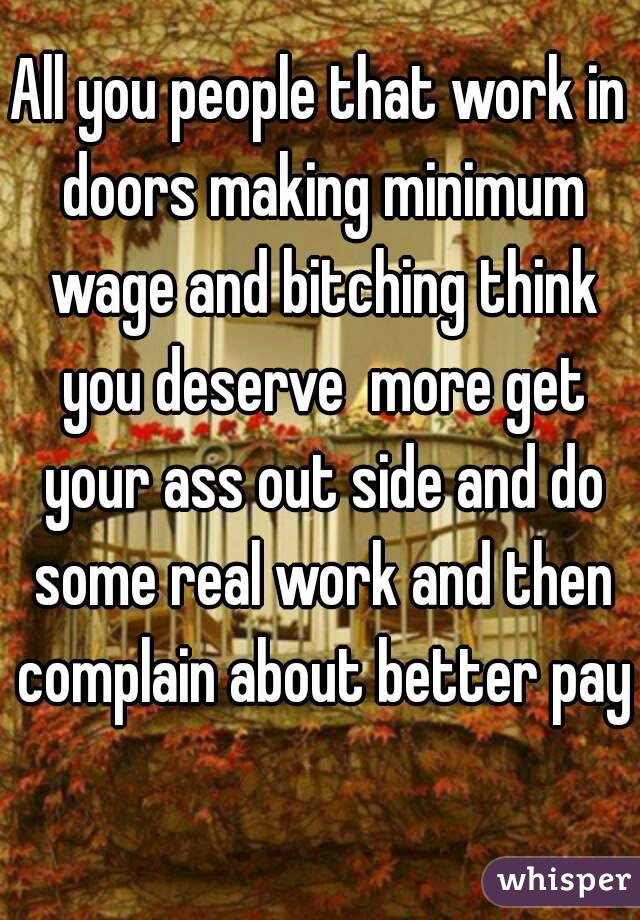 All you people that work in doors making minimum wage and bitching think you deserve  more get your ass out side and do some real work and then complain about better pay