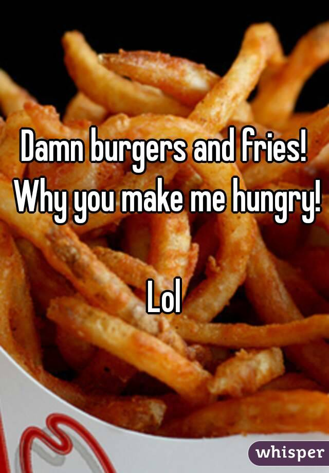 Damn burgers and fries! Why you make me hungry!  Lol