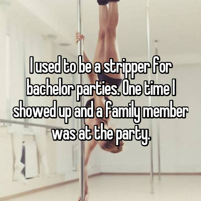 I used to be a stripper for bachelor parties. One time I showed up and a family member was at the party.