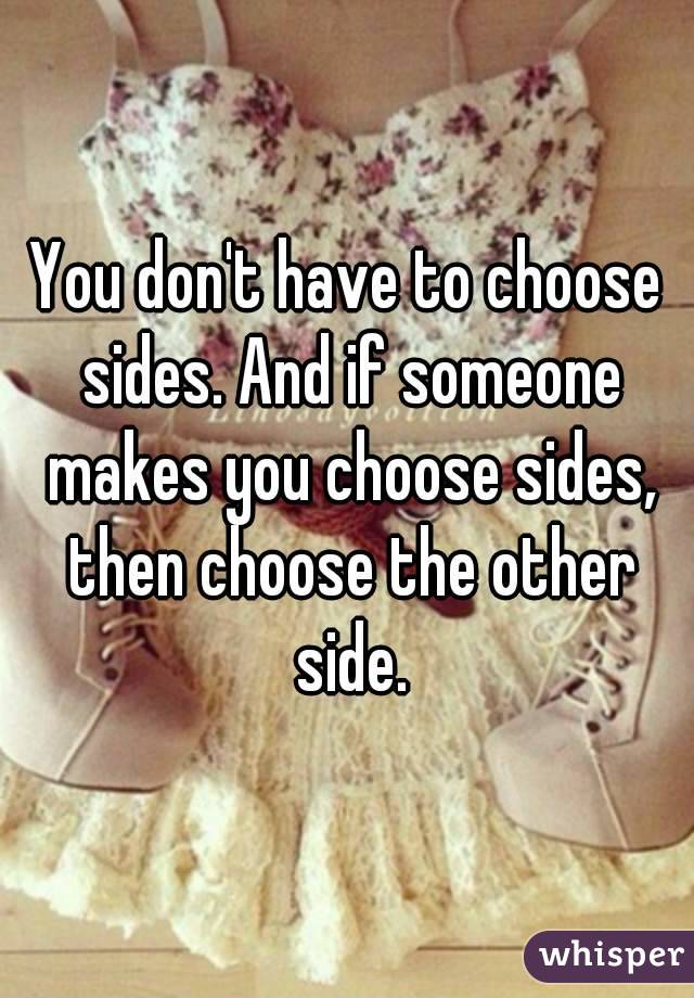 You don't have to choose sides. And if someone makes you choose sides, then choose the other side.