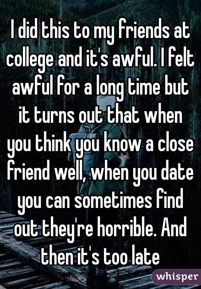 I did this to my friends at college and it's awful. I felt awful for a long time but it turns out that when you think you know a close friend well, when you date you can sometimes find out they're horrible. And then it's too late