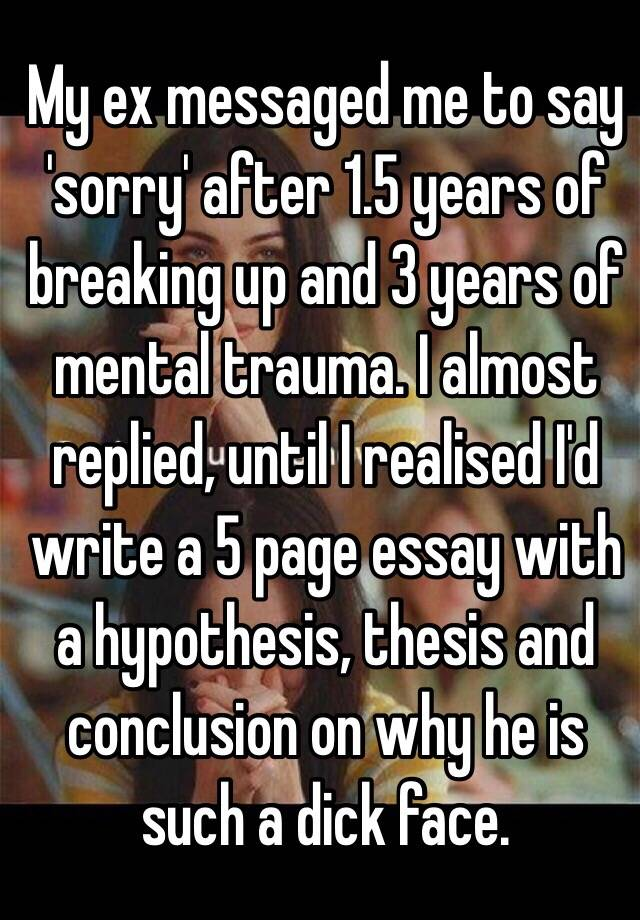English Persuasive Essay Topics My Ex Messaged Me To Say Sorry After  Years Of Breaking Up And  Years  Of Mental Trauma I Almost Replied Until I Realised Id Write A  Page  Essay  Essay On English Subject also Synthesis Example Essay My Ex Messaged Me To Say Sorry After  Years Of Breaking Up And  Argumentative Essay Thesis Examples