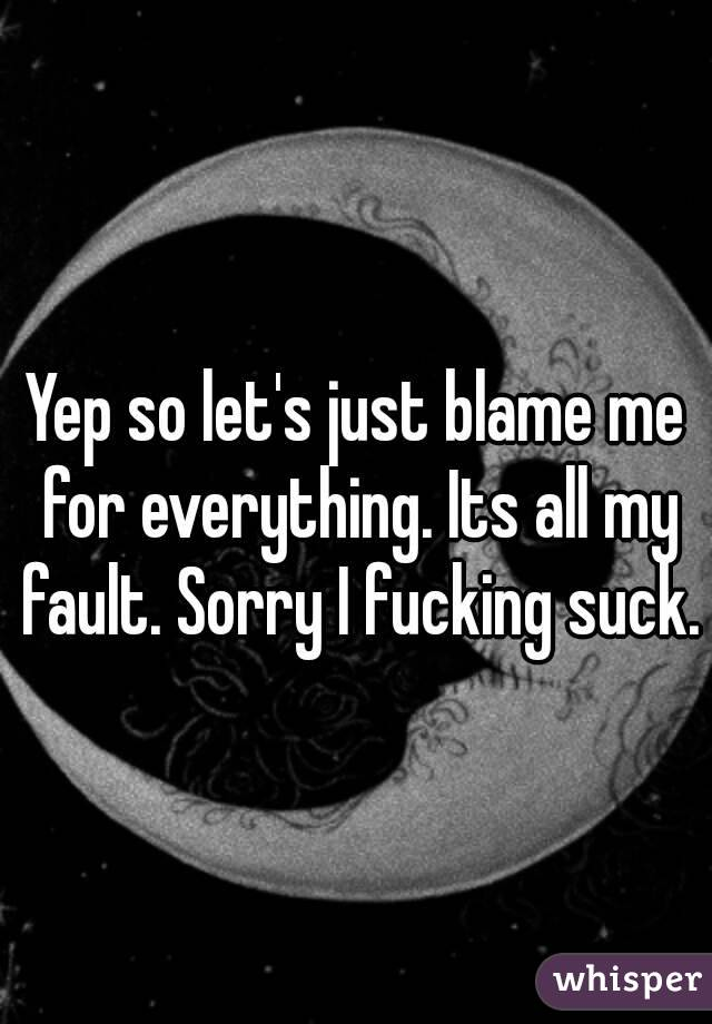 Yep so let's just blame me for...