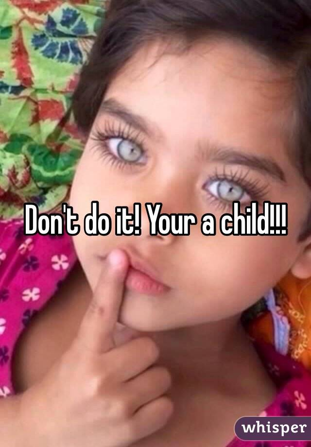 Don't do it! Your a child!!!
