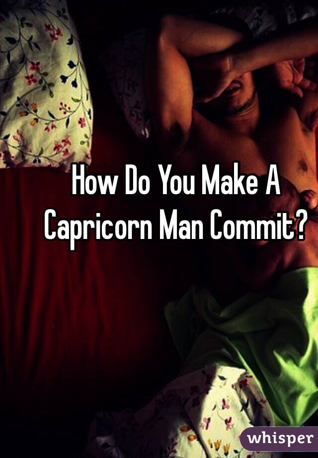 How Do You Make A Capricorn Man Commit?