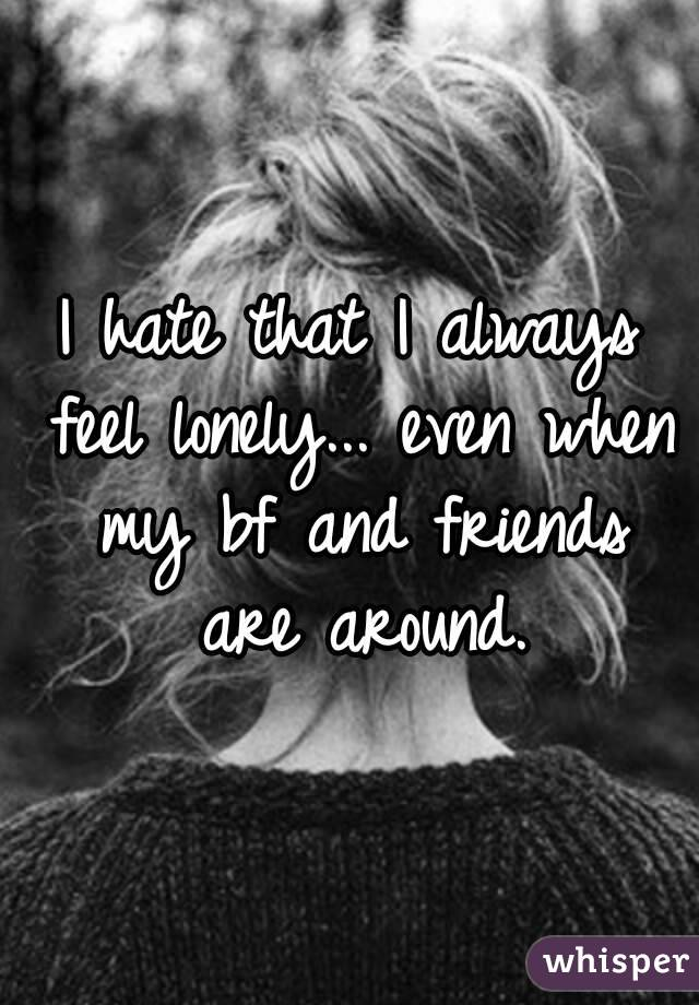 I always feel lonely even with friends