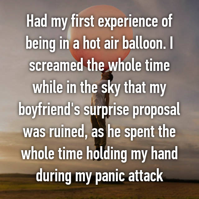 Had my first experience of being in a hot air balloon. I screamed the whole time while in the sky that my boyfriend's surprise proposal was ruined, as he spent the whole time holding my hand during my panic attack