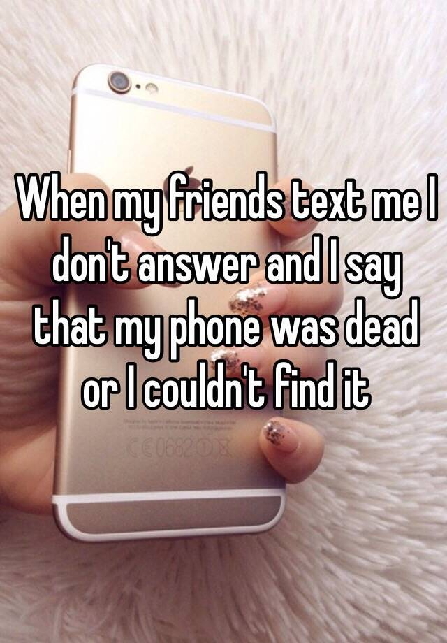 When my friends text me I don't answer and I say that my