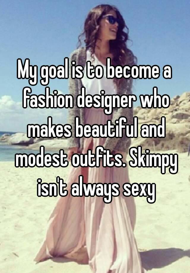 My Goal Is To Become A Fashion Designer Who Makes Beautiful And Modest Outfits Skimpy Isn T Always Sexy