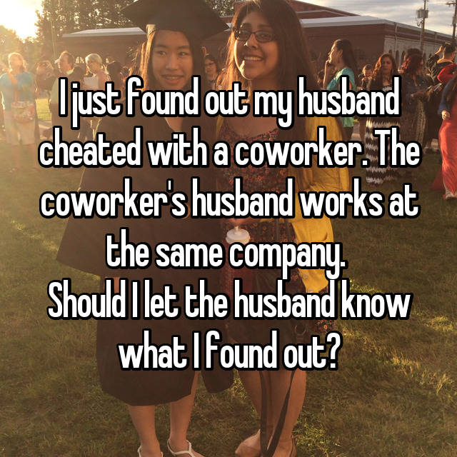 I just found out my husband cheated with a coworker. The coworker's husband works at the same company.  Should I let the husband know what I found out?