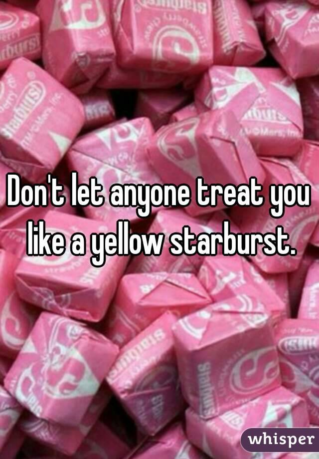 Don t let anyone treat you like a yellow starburst