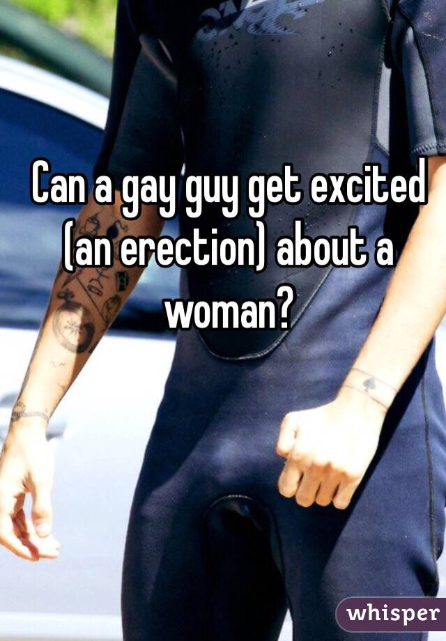 Can a gay guy get excited (an erection) about a woman?