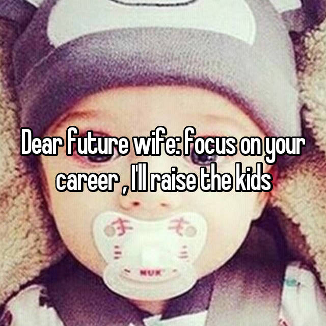 Dear future wife: focus on your career , I'll raise the kids