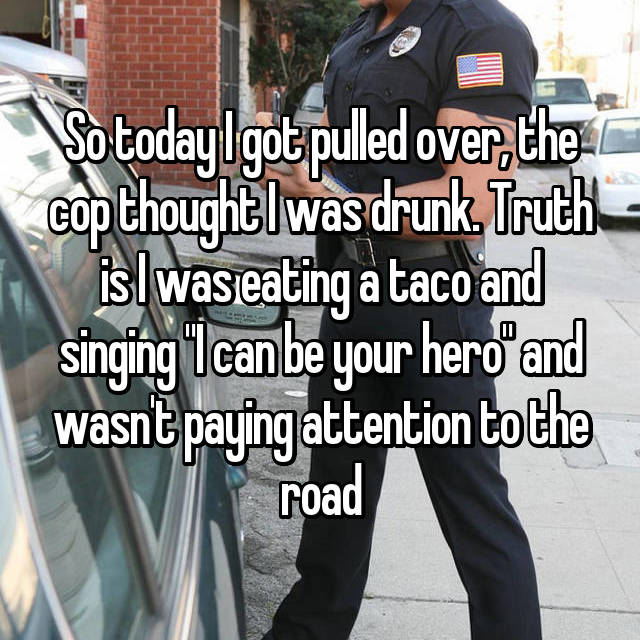 "So today I got pulled over, the cop thought I was drunk. Truth is I was eating a taco and singing ""I can be your hero"" and wasn't paying attention to the road"