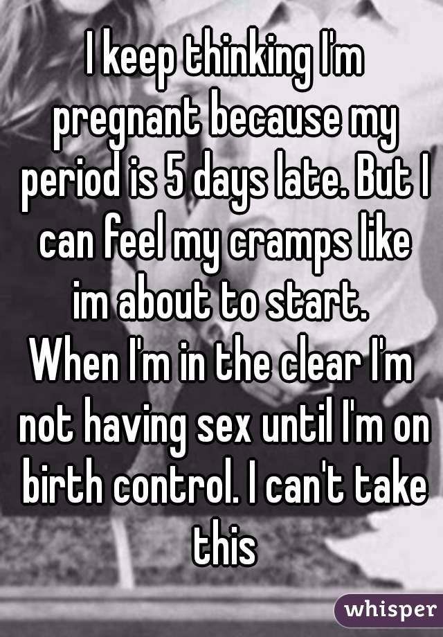 I Keep Thinking Im Pregnant Because My Period Is 5 Days Late But