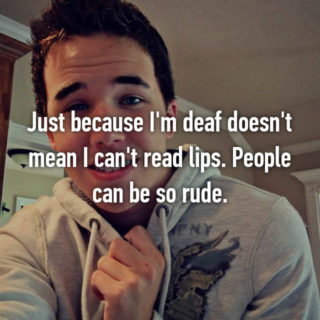 Just because I'm deaf doesn't mean I can't read lips. People can be so rude.