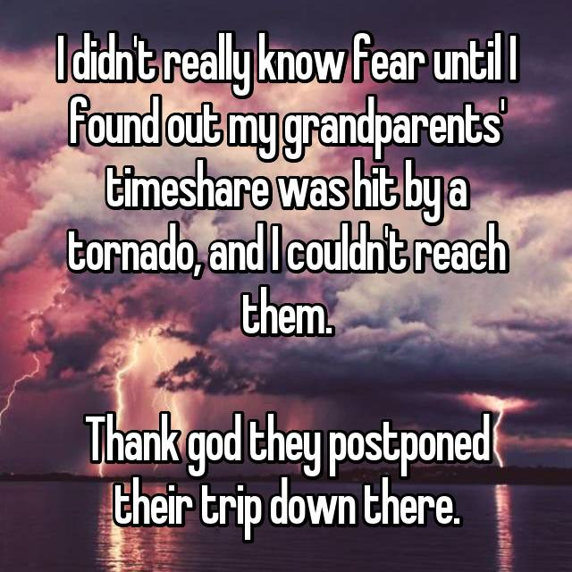 I didn't really know fear until I found out my grandparents' timeshare was hit by a tornado, and I couldn't reach them.  Thank god they postponed their trip down there.