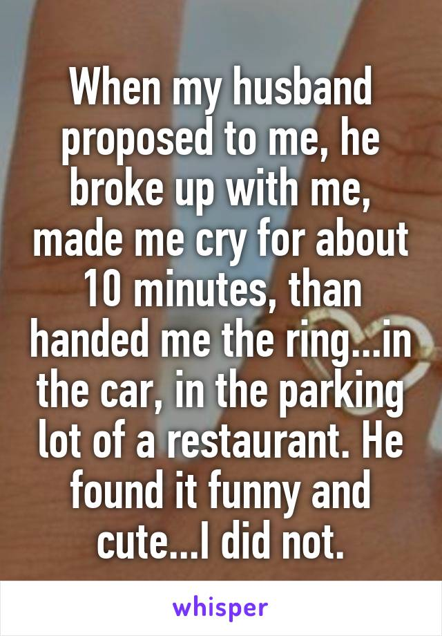 When my husband proposed to me, he broke up with me, made me cry for about 10 minutes, than handed me the ring...in the car, in the parking lot of a restaurant. He found it funny and cute...I did not.