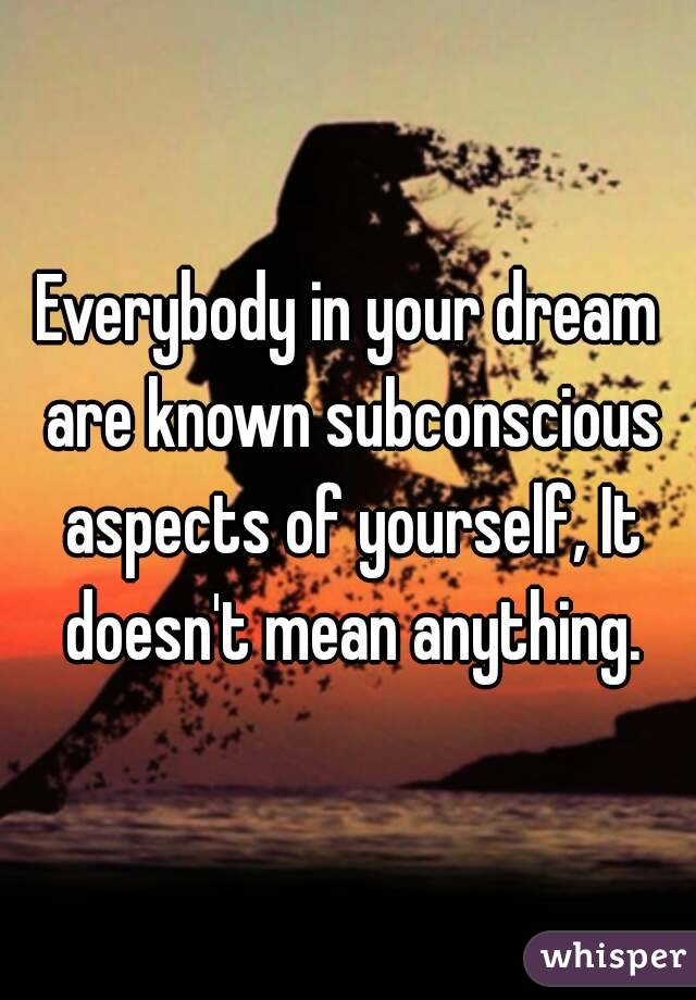 Everybody in your dream are known subconscious aspects of yourself, It doesn't mean anything.