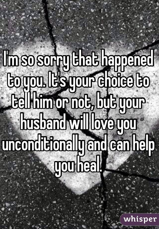 I'm so sorry that happened to you  It's your choice to tell