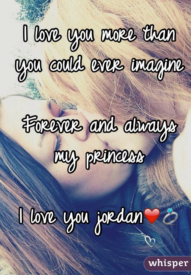i love you more than you could ever imagine forever and always my princess i love