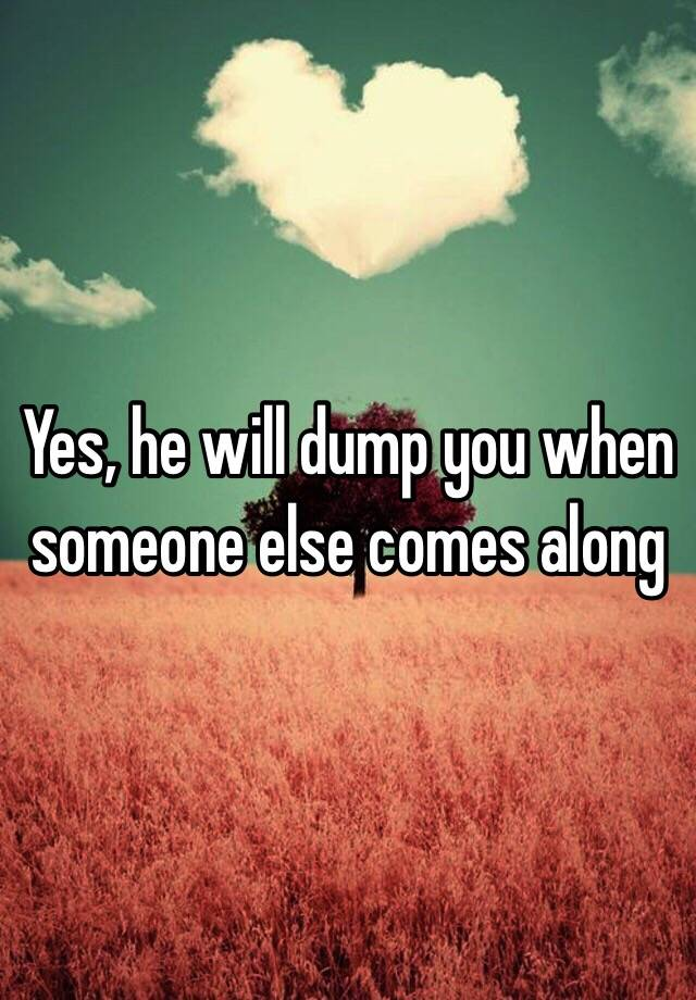 Yes, he will dump you when someone else comes along