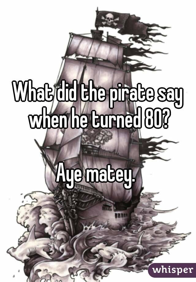 Image result for what did the pirate say when he turned 80
