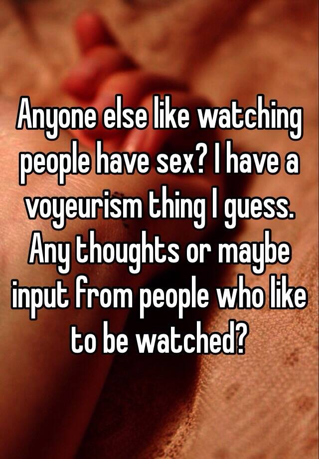 I like watching people have sex