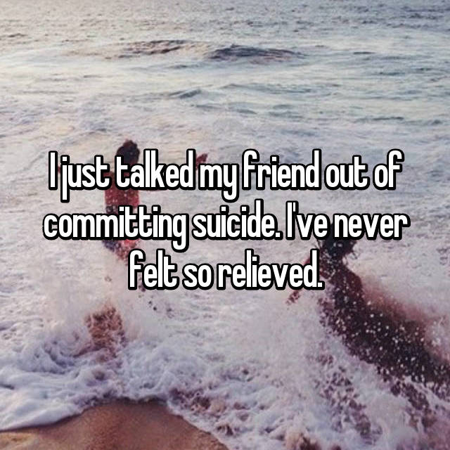 I just talked my friend out of committing suicide. I've never felt so relieved.