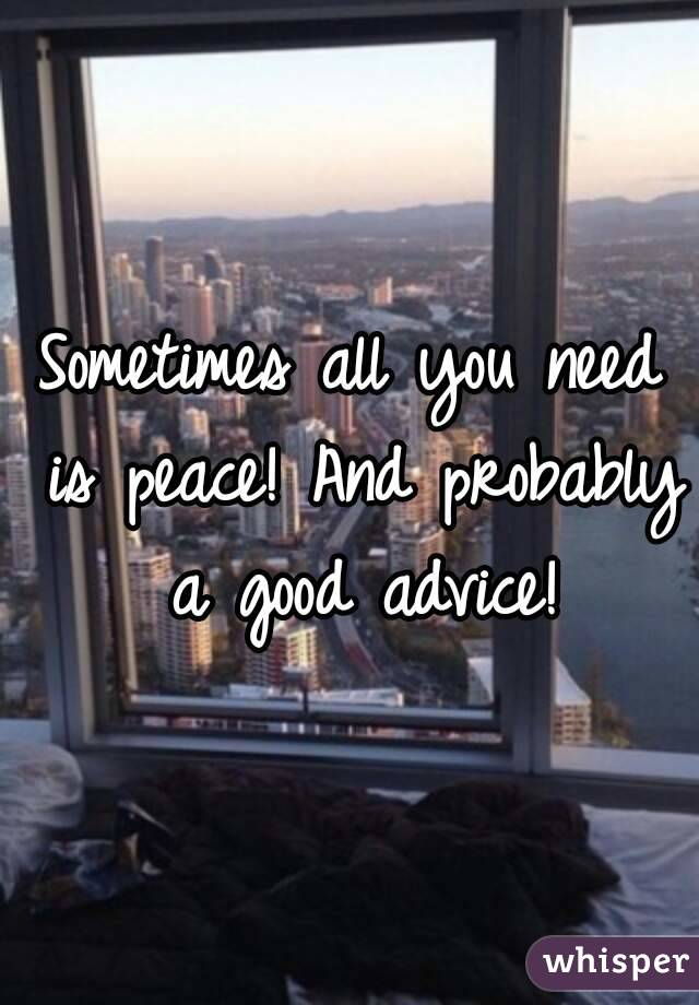 Sometimes All You Need Is Peace! And Probably A Good Advice!