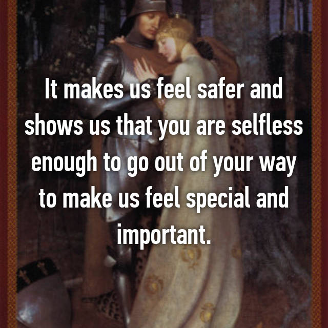 It makes us feel safer and shows us that you are selfless enough to go out of your way to make us feel special and important.