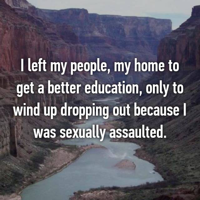 I left my people, my home to get a better education, only to wind up dropping out because I was sexually assaulted.
