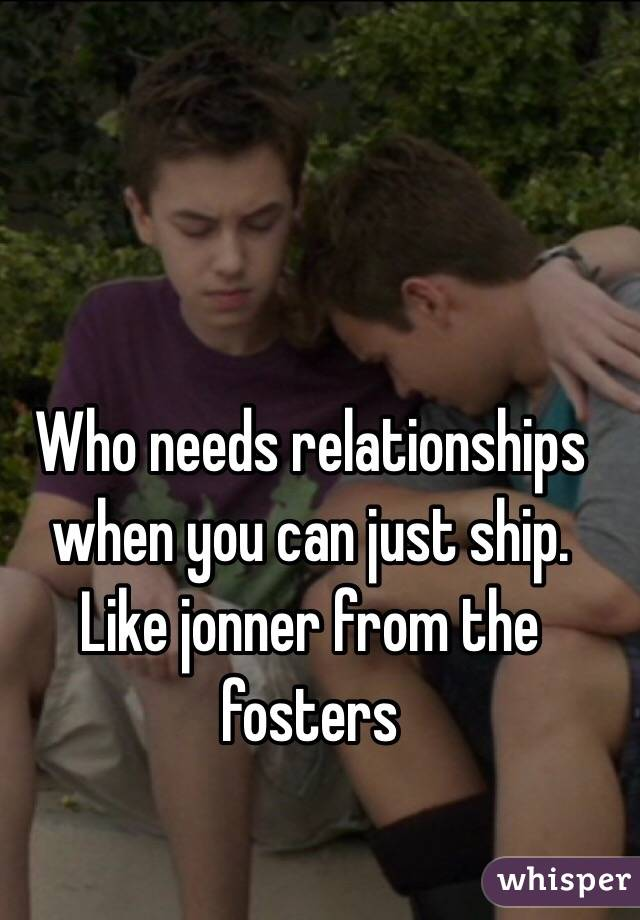 Who needs relationships when you can just ship  Like jonner