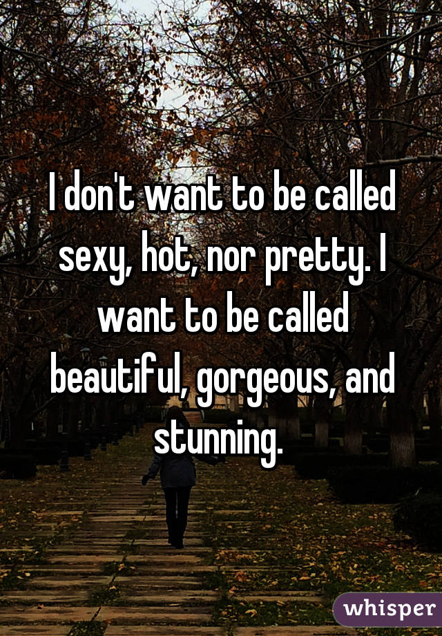 I Dont Want To Be Called Sexy Hot Nor Pretty I Want To Be Called