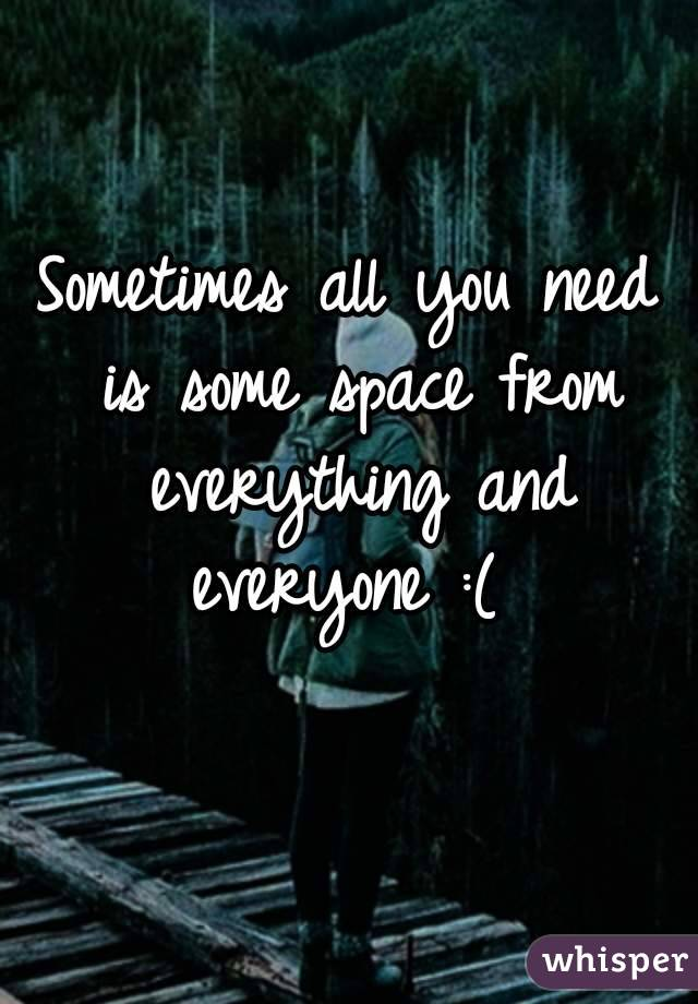 Sometimes All You Need Is Some Space From Everything And Everyone :(