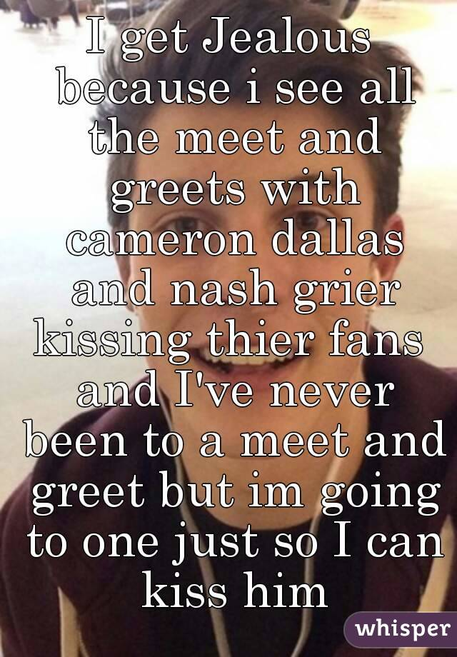 I get jealous because i see all the meet and greets with cameron i get jealous because i see all the meet and greets with cameron dallas and nash m4hsunfo