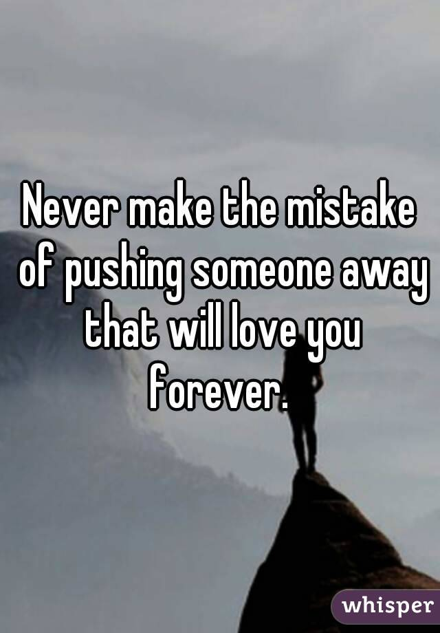 Never make the mistake of pushing someone away that will ...